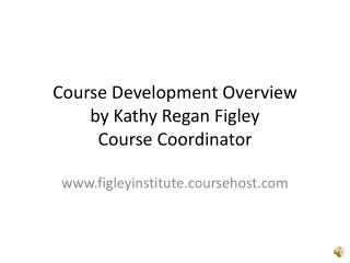 Course Development Overview by Kathy Regan Figley Course Coordinator
