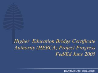 Higher  Education Bridge Certificate Authority (HEBCA) Project Progress Fed/Ed June 2005