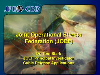 Joint Operational Effects Federation (JOEF) Dr. Tom Stark JOEF Principal Investigator