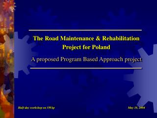 The Road Maintenance & Rehabilitation Project for Poland A proposed Program Based Approach project