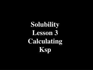 Solubility Lesson 3 Calculating Ksp