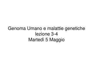 Genoma Umano e malattie genetiche lezione 3-4 Martedì 5 Maggio