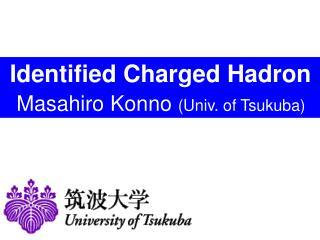 Identified Charged Hadron Masahiro Konno  (Univ. of Tsukuba)