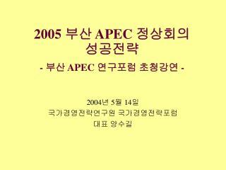 2005  부산  APEC  정상회의  성공전략 -  부산  APEC  연구포럼 초청강연  -