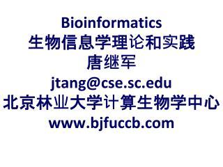 Bioinformatics 生物信息学理论和实践 唐继军 jtang@cse.sc 北京林业大学计算生物学中心 bjfuccb