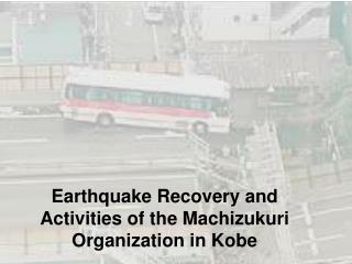 Earthquake Recovery and Activities of the Machizukuri Organization in Kobe