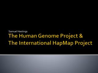 The Human Genome Project & The International  HapMap  Project