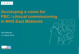 Developing a vision for      PBC / clinical commissioning in NHS East Midlands