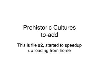 Prehistoric Cultures to-add