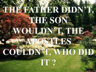 THE FATHER DIDN�T, THE SON WOULDN�T, THE APOSTLES COULDN�T, WHO DID IT ?