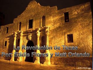 La  Revolución  de Texas Por: Eddie Flores y Matt Orlando