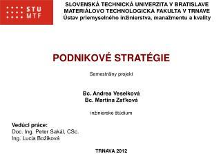 PODNIKOVÉ STRATÉGIE Semestrálny projekt Bc. Andrea Veselková Bc. Martina Zaťková