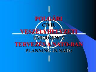 POLGÁRI CIVIL VESZÉLYHELYZETI EMERGENCY  TERVEZÉS A NATO-BAN PLANNING IN NATO