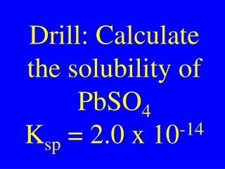 Drill: Calculate the solubility of PbSO 4 K sp  = 2.0 x 10 -14