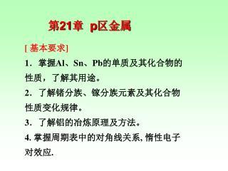 [  基本要求 ]  1 .掌握 Al 、 Sn 、 Pb 的单质及其化合物的性质,了解其用途。  2 .了解锗分族、镓分族元素及其化合物性质变化规律。  3 .了解铝的冶炼原理及方法。