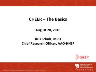 CHEER – The Basics August 20, 2010 Kris Schulz, MPH Chief Research Officer, AAO-HNSF