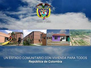 UN ESTADO COMUNITARIO CON VIVIENDA PARA TODOS República de Colombia