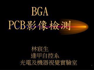 BGA PCB 影像檢測 林宸生        逢甲自控系              光電及機器視覺實驗室
