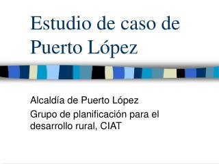 Estudio de caso de Puerto L�pez