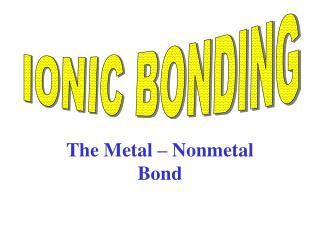 The Metal – Nonmetal Bond