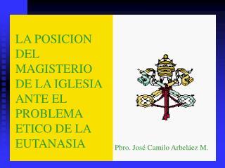 LA POSICION DEL MAGISTERIO DE LA IGLESIA ANTE EL PROBLEMA ETICO DE LA EUTANASIA