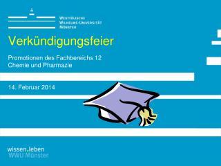 Verkündigungsfeier Promotionen des Fachbereichs 12 Chemie und Pharmazie 14. Februar 2014
