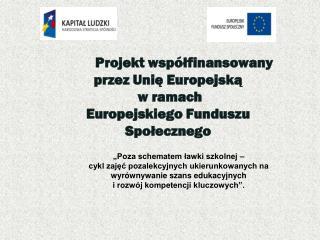 P rojekt współfinansowany  przez Unię Europejską  w ramach  Europejskiego Funduszu Społecznego
