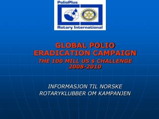 GLOBAL POLIO ERADICATION CAMPAIGN THE 100 MILL US $ CHALLENGE 2008-2010 INFORMASJON TIL NORSKE
