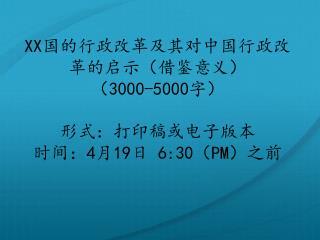 XX 国的行政改革及其对中国行政改革的启示(借鉴意义) ( 3000-5000 字) 形式:打印稿或电子版本 时间: 4 月 19 日  6:30 ( PM )之前