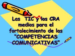 """Las  TIC y los CRA medios para el fortalecimiento de las """"COMPETENCIAS COMUNICATIVAS"""""""