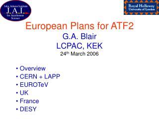 European Plans for ATF2 G.A. Blair LCPAC, KEK 24 th  March 2006