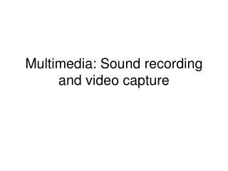 Multimedia: Sound recording and video capture