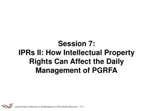 Session 7: IPRs II: How Intellectual Property Rights Can Affect the Daily Management of PGRFA