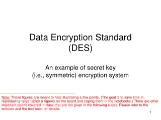Data Encryption Standard (DES) An example of secret key  (i.e., symmetric) encryption system