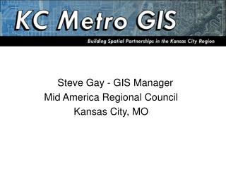 Steve Gay - GIS Manager Mid America Regional Council  Kansas City, MO