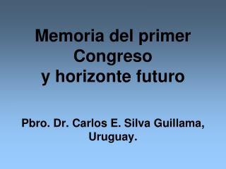Memoria del primer Congreso  y horizonte futuro Pbro. Dr. Carlos E. Silva Guillama, Uruguay.