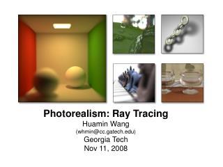 Photorealism: Ray Tracing Huamin Wang  (whmin@cc.gatech) Georgia Tech Nov 11, 2008