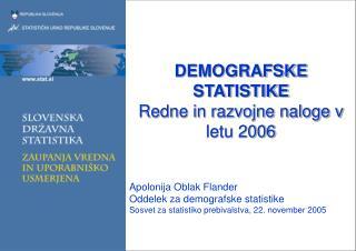 DEMOGRAFSKE STATISTIKE Redne in razvojne naloge v letu 2006 Apolonija Oblak Flander