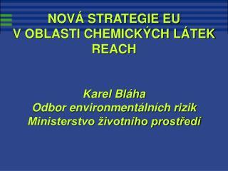 NOVÁ STRATEGIE EU V OBLASTI CHEMICKÝCH LÁTEK REACH Karel Bláha Odbor environmentálních rizik