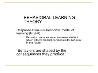 BEHAVIORAL LEARNING THEORY   Response-Stimulus-Response model of learning R-S-R  Behavior produces an environmental effe