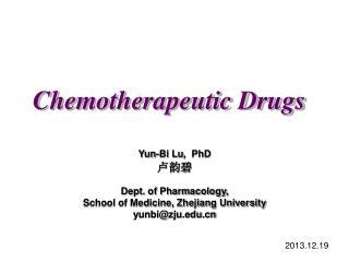 Chemotherapeutic Drugs Yun-Bi Lu ,  PhD 卢韵碧 Dept. of Pharmacology,