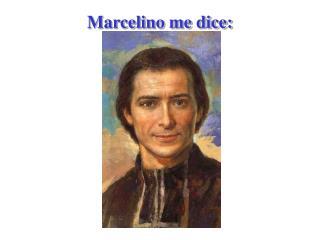 Marcelino me dice: