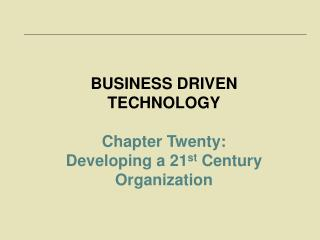 BUSINESS DRIVEN TECHNOLOGY Chapter Twenty:  Developing a 21 st  Century Organization