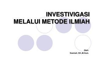 INVESTIVIGASI MELALUI METODE ILMIAH