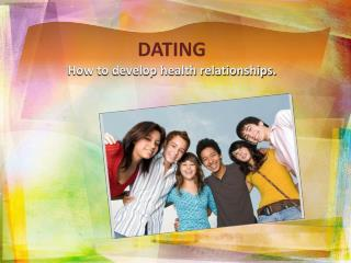 DATING How to develop health relationships.
