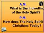 A.M. What is the Indwelling          of the Holy Spirit  P.M. How does The Holy Spirit Dwell in Christians Today
