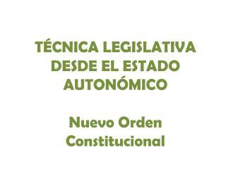 TÉCNICA LEGISLATIVA DESDE EL ESTADO AUTONÓMICO Nuevo Orden Constitucional