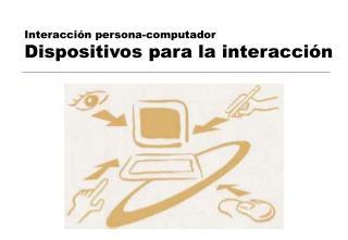 Interacción persona-computador Dispositivos para la interacción