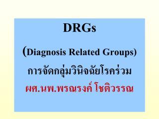 DRGs ( Diagnosis Related Groups) การจัดกลุ่มวินิจฉัยโรคร่วม ผศ.นพ.พรณรงค์ โชติวรรณ