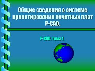 Общие сведения о системе проектирования печатных плат P-CA D .